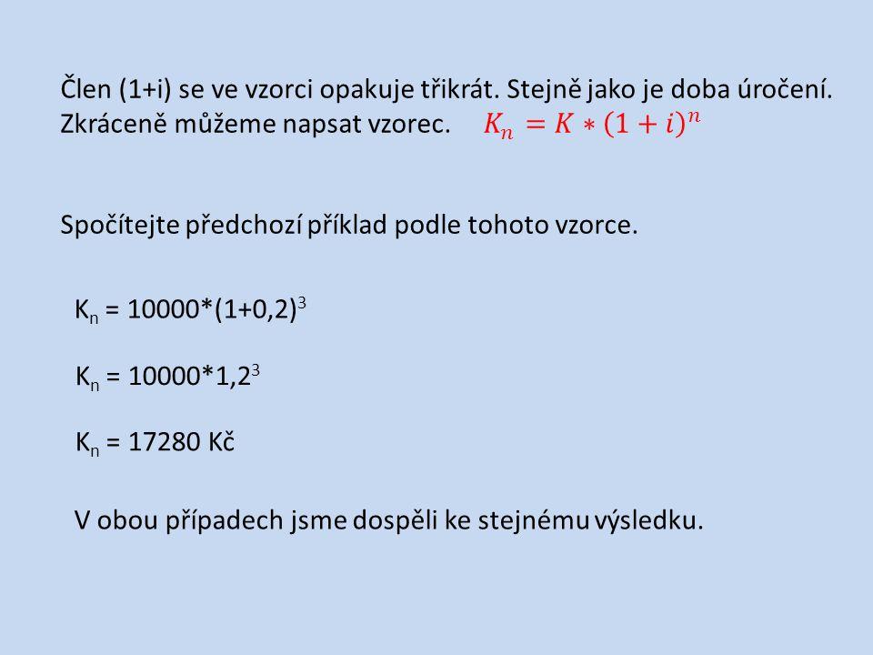 Spočítejte předchozí příklad podle tohoto vzorce. K n = 10000*(1+0,2) 3 K n = 10000*1,2 3 K n = 17280 Kč V obou případech jsme dospěli ke stejnému výs