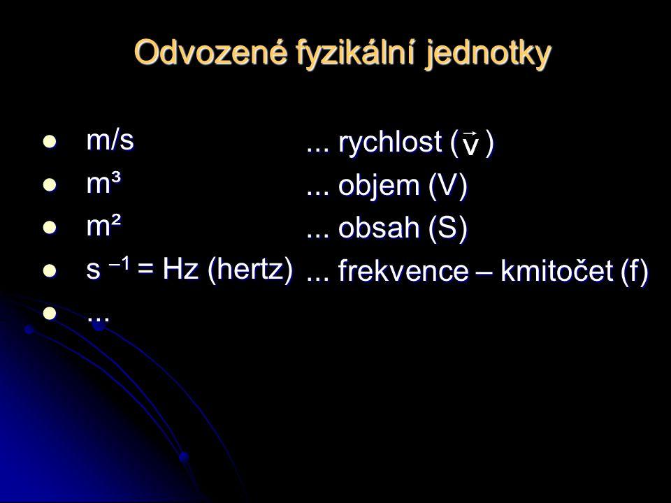 Odvozené fyzikální jednotky m/s m/s m³ m³ m² m² s –1 = Hz (hertz) s –1 = Hz (hertz)......... rychlost ( )... objem (V)... obsah (S)... frekvence – kmi