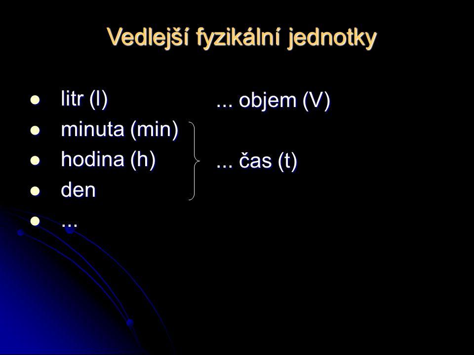 Vedlejší fyzikální jednotky litr (l) litr (l) minuta (min) minuta (min) hodina (h) hodina (h) den den......... objem (V)... čas (t)