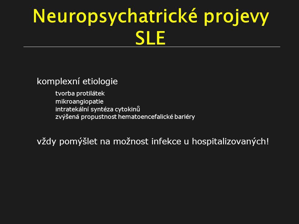 Neuropsychatrické projevy SLE komplexní etiologie tvorba protilátek mikroangiopatie intratekální syntéza cytokinů zvýšená propustnost hematoencefalické bariéry vždy pomýšlet na možnost infekce u hospitalizovaných!