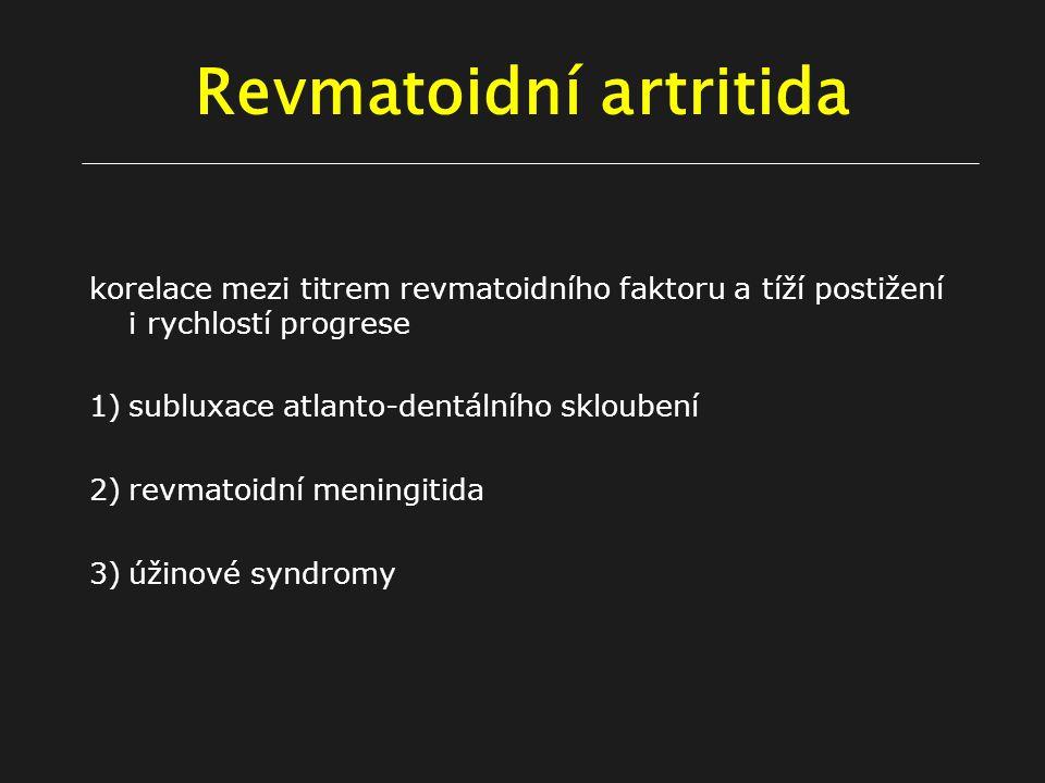 Revmatoidní artritida korelace mezi titrem revmatoidního faktoru a tíží postižení i rychlostí progrese 1)subluxace atlanto-dentálního skloubení 2)revmatoidní meningitida 3)úžinové syndromy