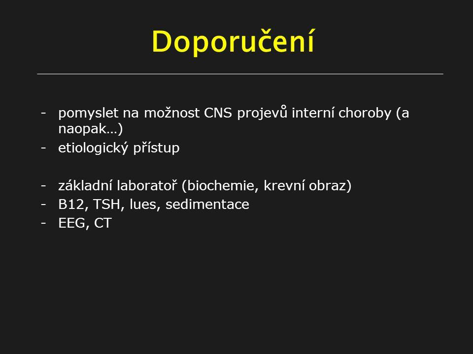 Doporučení -pomyslet na možnost CNS projevů interní choroby (a naopak…) -etiologický přístup -základní laboratoř (biochemie, krevní obraz) -B12, TSH, lues, sedimentace -EEG, CT
