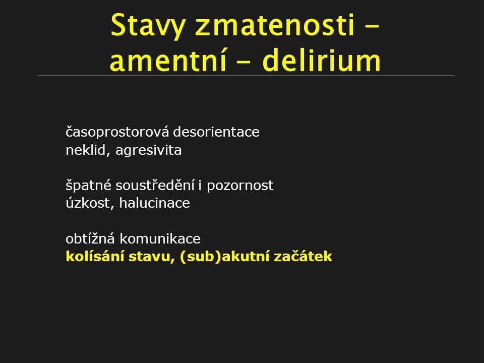 Stavy zmatenosti - amentní - delirium časoprostorová desorientace neklid, agresivita špatné soustředění i pozornost úzkost, halucinace obtížná komunikace kolísání stavu, (sub)akutní začátek
