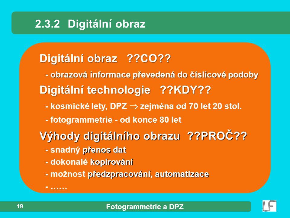 Fotogrammetrie a DPZ 19 2.3.2Digitální obraz Digitální obraz ??CO?? obrazová informace převedená do číslicové podoby - obrazová informace převedená do
