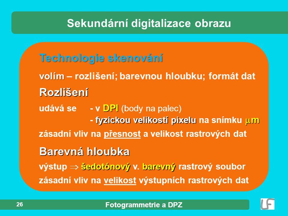 Fotogrammetrie a DPZ 26 Technologie skenování volím volím – rozlišení; barevnou hloubku; formát dat Sekundární digitalizace obrazu Rozlišení DPI fyzic
