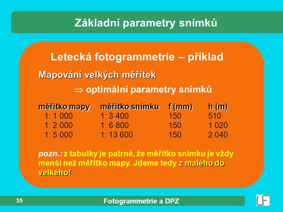 Fotogrammetrie a DPZ 35 Letecká fotogrammetrie – příklad Mapování velkých měřítek  optimální parametry snímků měřítko mapyměřítko snímkuf (mm)h (m) 1