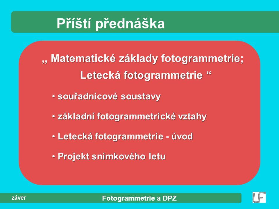 """Fotogrammetrie a DPZ závěr Příští přednáška,, Matematické základy fotogrammetrie; Letecká fotogrammetrie """" souřadnicové soustavy souřadnicové soustavy"""