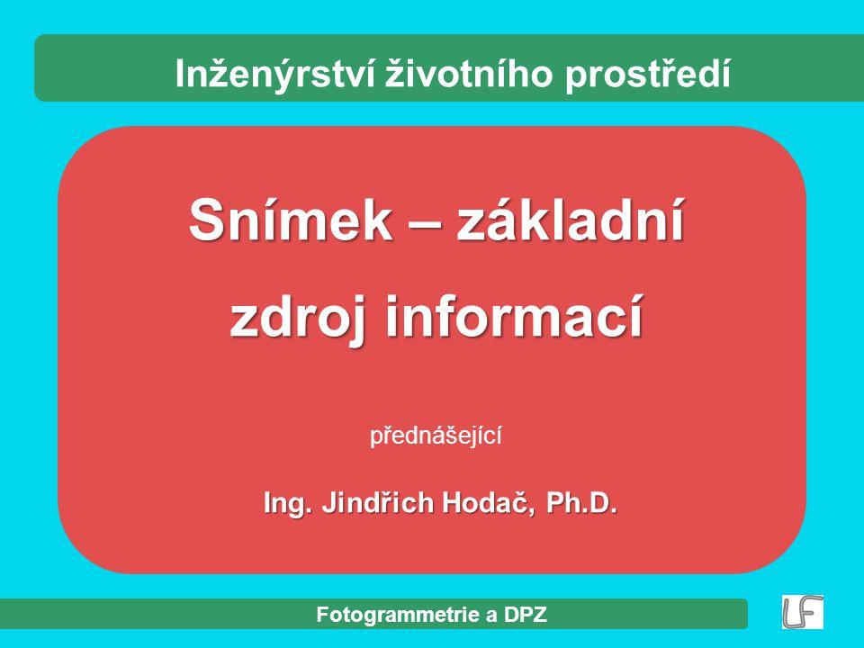 Fotogrammetrie a DPZ Snímek – základní zdroj informací přednášející Ing. Jindřich Hodač, Ph.D. Inženýrství životního prostředí
