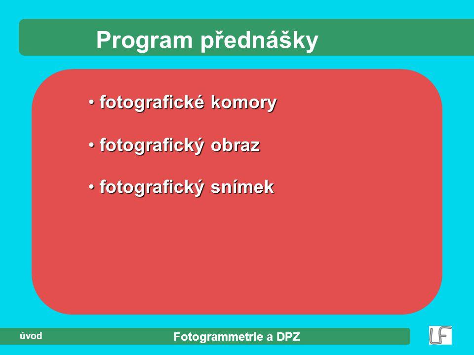 Fotogrammetrie a DPZ úvod Program přednášky fotografické komory fotografické komory fotografický obraz fotografický obraz fotografický snímek fotograf
