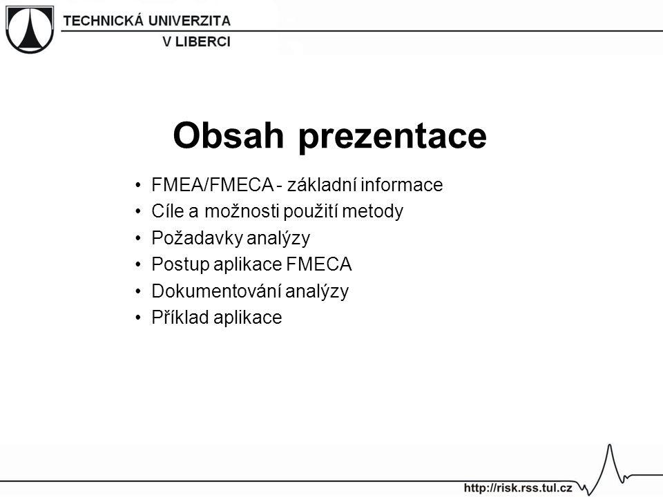 FMEA (Failure Mode and Effects Analysis) = Analýza způsobů a důsledků poruch –strukturovaná kvalitativní analýza, která slouží k identifikaci způsobů poruch systémů, jejich příčin a důsledků –jedná se o kvantitativní analýzu FMECA (Failure Mode, Effects and Criticality Analysis) = Analýza způsobů, důsledků a kritičnosti poruch –rozšíření metody FMEA o odhad kritičnosti důsledků poruch a pravděpodobnosti jejich nastoupení –jedná se o semikvantitativní analýzu FMEA/FMECA - základní informace FMEA vs.