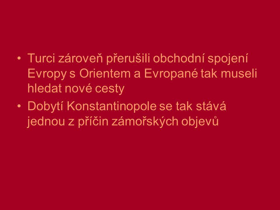 Turci zároveň přerušili obchodní spojení Evropy s Orientem a Evropané tak museli hledat nové cesty Dobytí Konstantinopole se tak stává jednou z příčin zámořských objevů