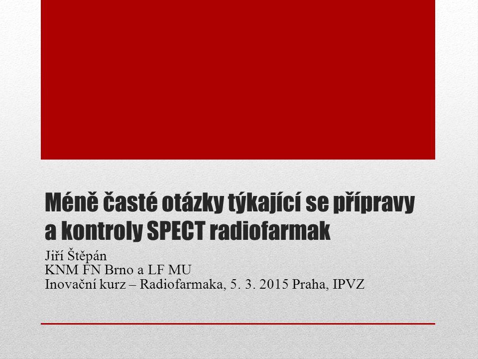 Méně časté otázky týkající se přípravy a kontroly SPECT radiofarmak Jiří Štěpán KNM FN Brno a LF MU Inovační kurz – Radiofarmaka, 5. 3. 2015 Praha, IP