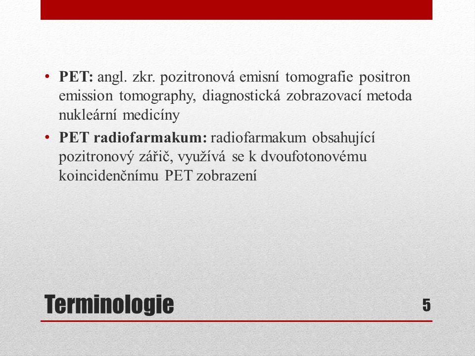 Terminologie PET: angl. zkr. pozitronová emisní tomografie positron emission tomography, diagnostická zobrazovací metoda nukleární medicíny PET radiof