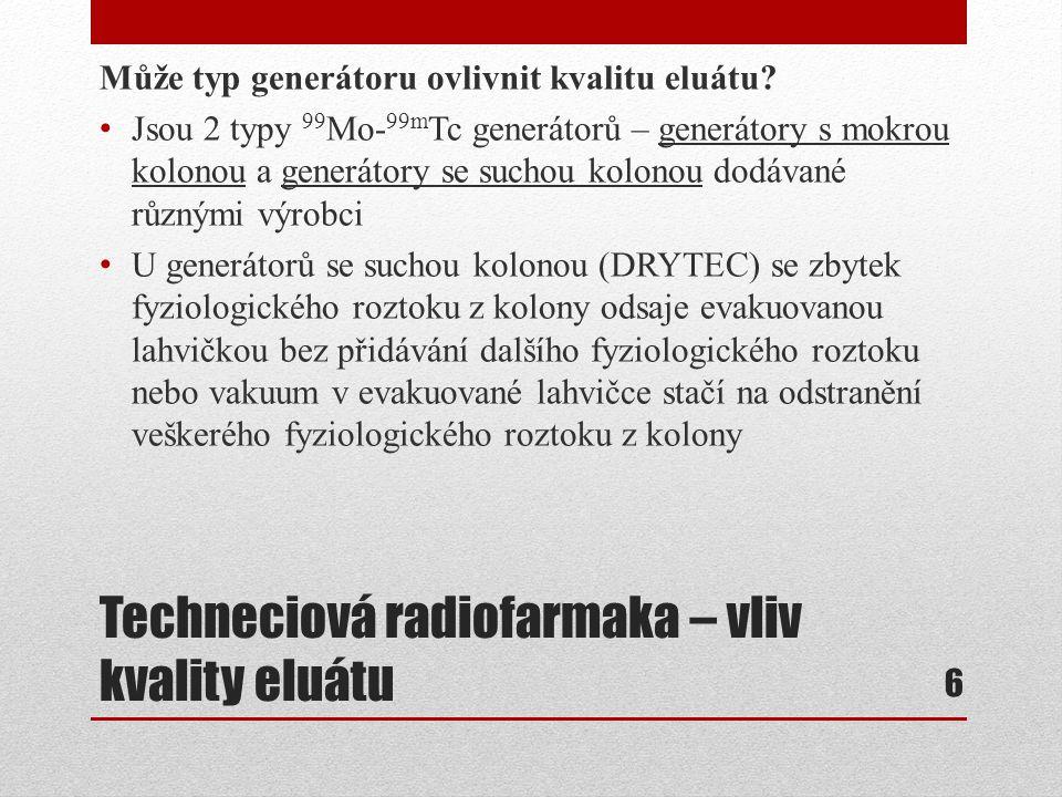 Techneciová radiofarmaka – vliv kvality eluátu Návrh proč používat generátor se suchou kolonou vyplývá z faktu, že záření může způsobit radiolýzu vody v mokrém generátoru (UltraTechneKow FM, ELUMATIC III, TEKCIS), což má za následek vznik peroxidu vodíku (H 2 O 2 ) a hydroperoxidového radikálu (HOO.