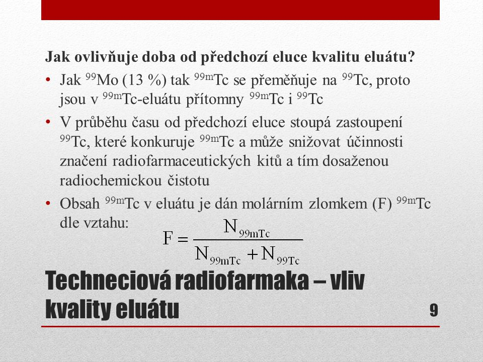 Techneciová radiofarmaka – vliv kvality eluátu Obsah 99m Tc v 99m Tc-eluátu Je vidět, že už 24 h po eluci je v eluátu z celkového počtu atomů Tc pouze 27,9 % 99m Tc a zbylých 72,1 % je 99 Tc 10 Dny po eluci Hodiny po eluci 036912151821 00,73460,62540,53660,46410,40440,35500,3138 10,27910,24980,22490,20350,18510,16910,15510,1428 20,13190,12220,11360,10590,09900,09270,08690,0817 30,07700,07260,06860,06490,06140,05830,05530,0526 40,05000,04760,04540,04320,04130,03940,03770,0360