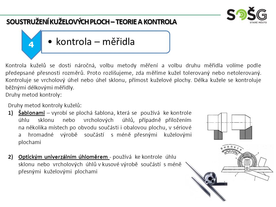 4 kontrola – měřidla SOUSTRUŽENÍ KUŽELOVÝCH PLOCH – TEORIE A KONTROLA Druhy metod kontroly kuželů: 1)Šablonami – vyrobí se plochá šablona, která se po