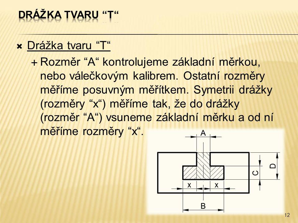 """ Drážka tvaru """"T""""  Rozměr """"A"""" kontrolujeme základní měrkou, nebo válečkovým kalibrem. Ostatní rozměry měříme posuvným měřítkem. Symetrii drážky (roz"""
