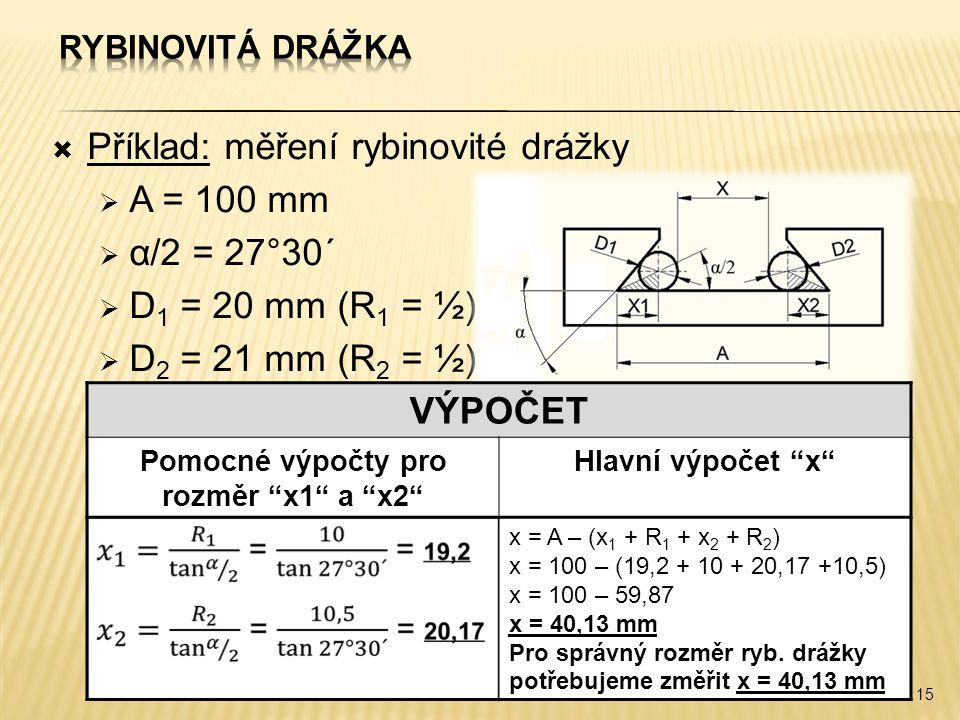  Příklad: měření rybinovité drážky  A = 100 mm  α/2 = 27°30´  D 1 = 20 mm (R 1 = ½)  D 2 = 21 mm (R 2 = ½) 15 VÝPOČET Pomocné výpočty pro rozměr x1 a x2 Hlavní výpočet x x = A – (x 1 + R 1 + x 2 + R 2 ) x = 100 – (19,2 + 10 + 20,17 +10,5) x = 100 – 59,87 x = 40,13 mm Pro správný rozměr ryb.