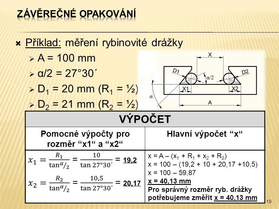  Příklad: měření rybinovité drážky  A = 100 mm  α/2 = 27°30´  D 1 = 20 mm (R 1 = ½)  D 2 = 21 mm (R 2 = ½) 19 VÝPOČET Pomocné výpočty pro rozměr x1 a x2 Hlavní výpočet x x = A – (x 1 + R 1 + x 2 + R 2 ) x = 100 – (19,2 + 10 + 20,17 +10,5) x = 100 – 59,87 x = 40,13 mm Pro správný rozměr ryb.