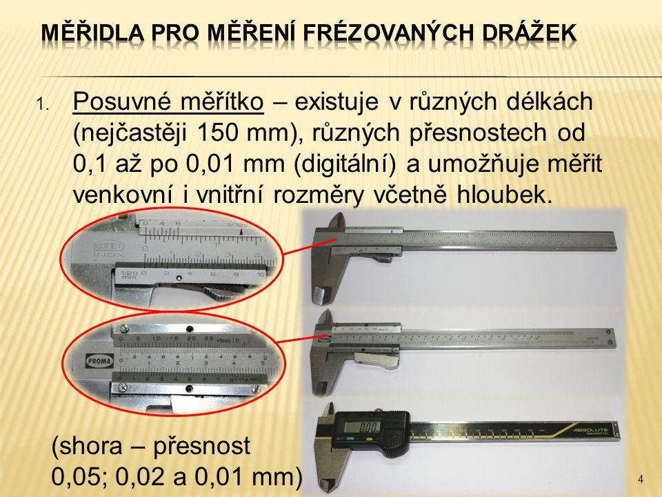 1. Posuvné měřítko – existuje v různých délkách (nejčastěji 150 mm), různých přesnostech od 0,1 až po 0,01 mm (digitální) a umožňuje měřit venkovní i