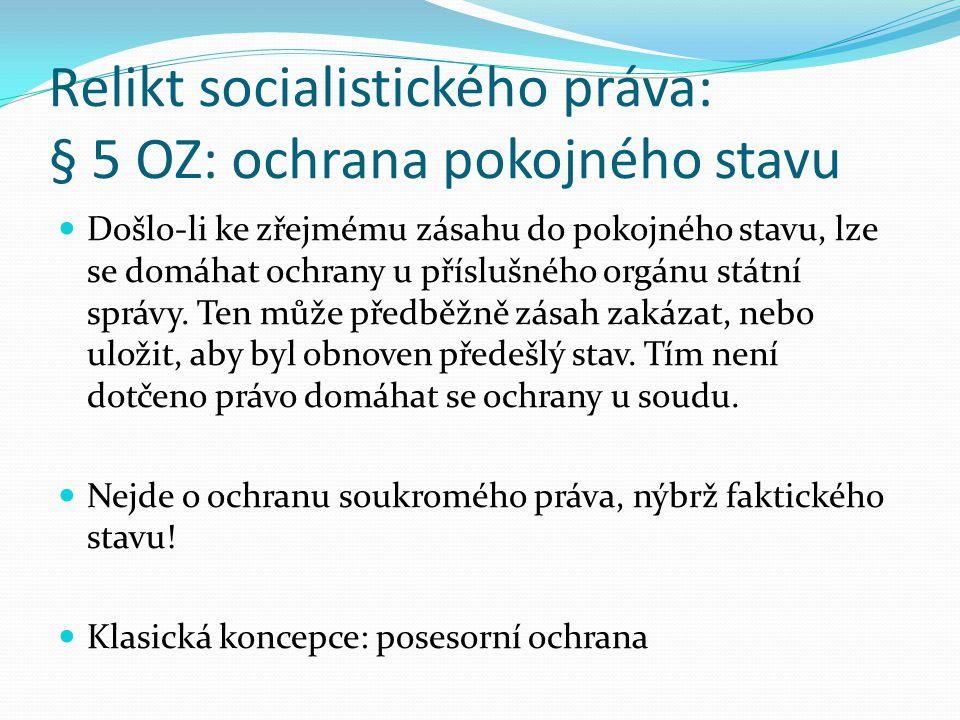 Relikt socialistického práva: § 5 OZ: ochrana pokojného stavu Došlo-li ke zřejmému zásahu do pokojného stavu, lze se domáhat ochrany u příslušného org