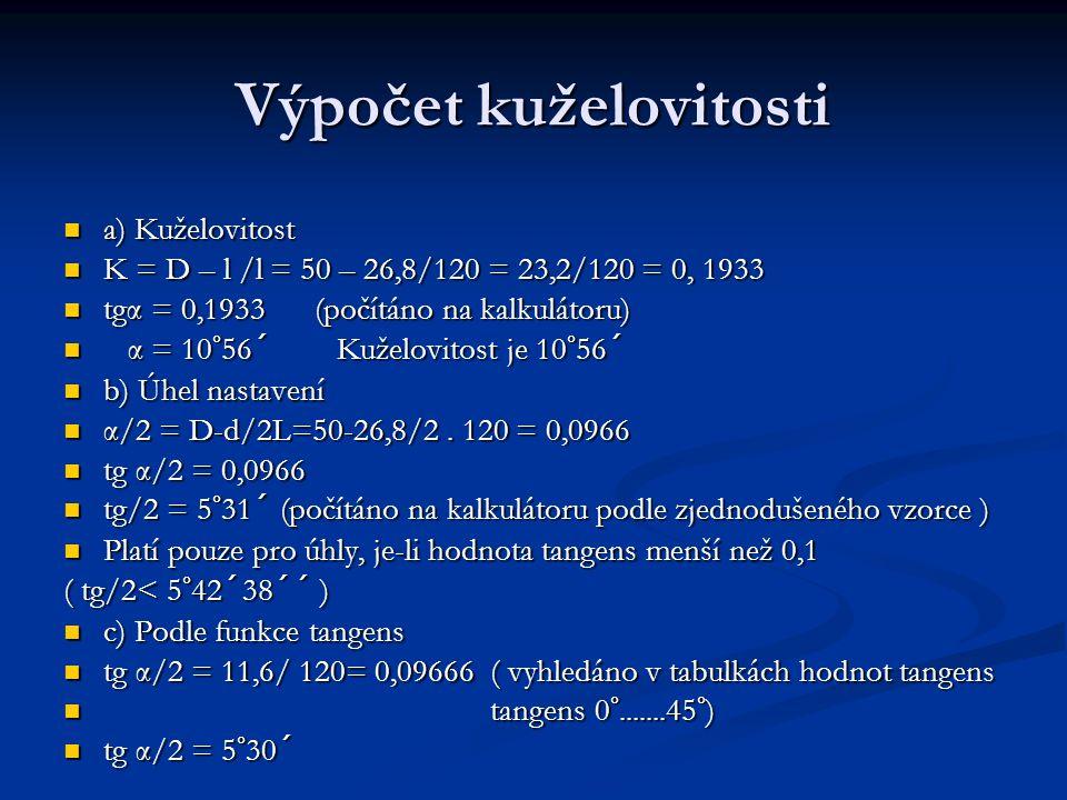 Výpočet kuželovitosti a) Kuželovitost a) Kuželovitost K = D – l /l = 50 – 26,8/120 = 23,2/120 = 0, 1933 K = D – l /l = 50 – 26,8/120 = 23,2/120 = 0, 1933 tgα = 0,1933 (počítáno na kalkulátoru) tgα = 0,1933 (počítáno na kalkulátoru) α = 10°56´ Kuželovitost je 10°56´ α = 10°56´ Kuželovitost je 10°56´ b) Úhel nastavení b) Úhel nastavení α/2 = D-d/2L=50-26,8/2.