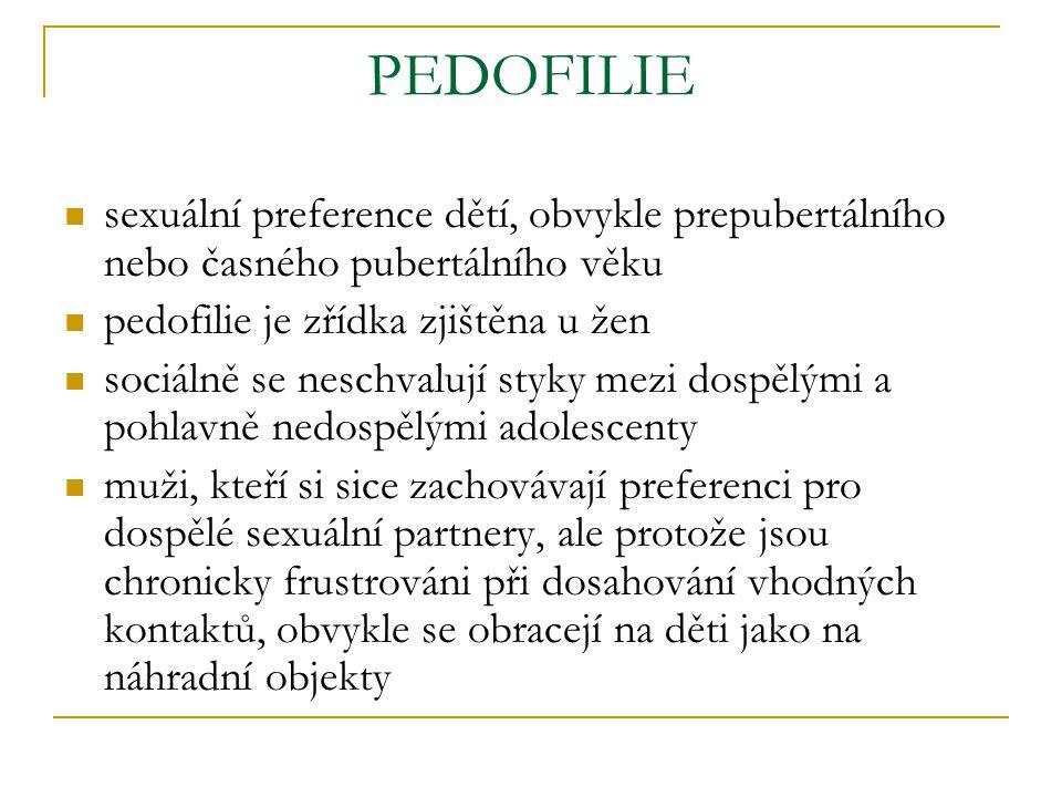 PEDOFILIE sexuální preference dětí, obvykle prepubertálního nebo časného pubertálního věku pedofilie je zřídka zjištěna u žen sociálně se neschvalují styky mezi dospělými a pohlavně nedospělými adolescenty muži, kteří si sice zachovávají preferenci pro dospělé sexuální partnery, ale protože jsou chronicky frustrováni při dosahování vhodných kontaktů, obvykle se obracejí na děti jako na náhradní objekty