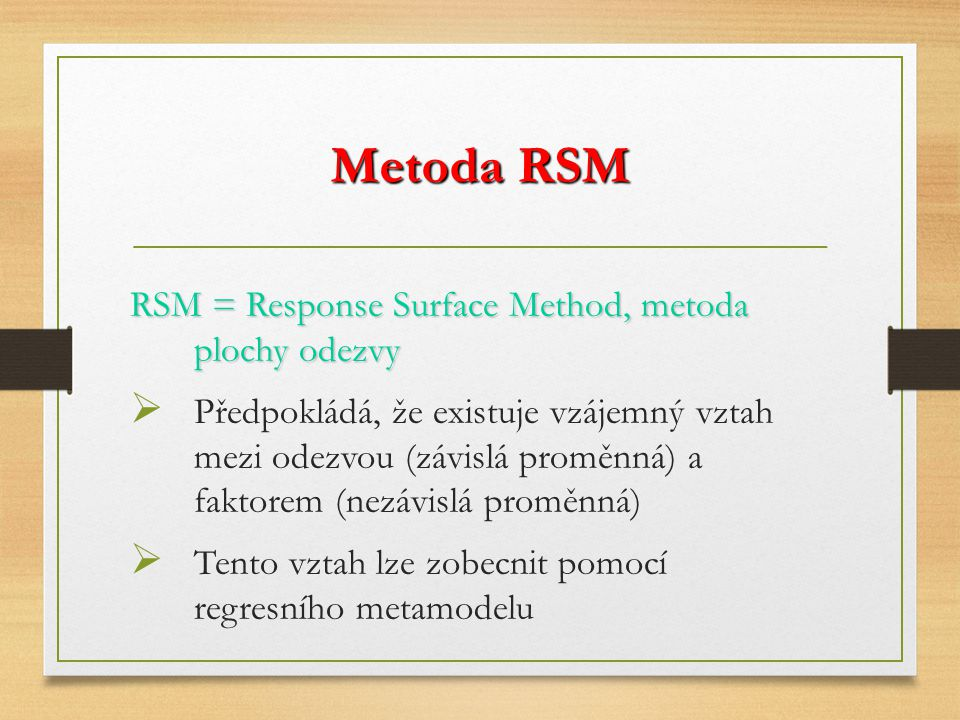 Metoda RSM RSM = Response Surface Method, metoda plochy odezvy  Předpokládá, že existuje vzájemný vztah mezi odezvou (závislá proměnná) a faktorem (nezávislá proměnná)  Tento vztah lze zobecnit pomocí regresního metamodelu