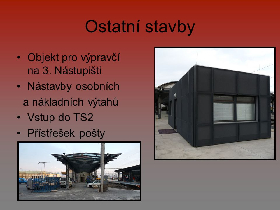 Ostatní stavby Objekt pro výpravčí na 3. Nástupišti Nástavby osobních a nákladních výtahů Vstup do TS2 Přístřešek pošty