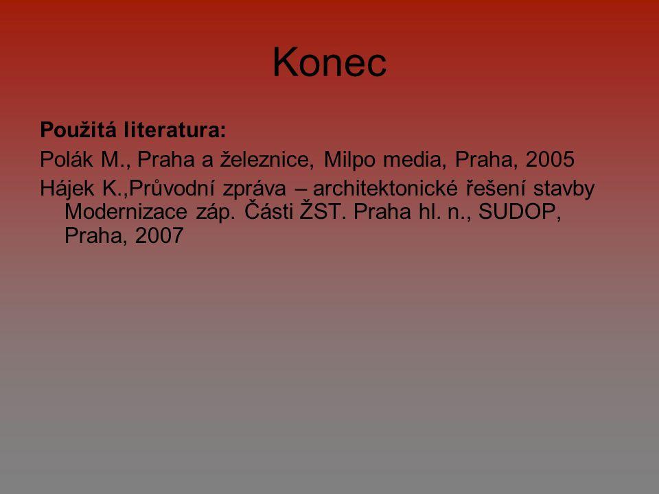 Konec Použitá literatura: Polák M., Praha a železnice, Milpo media, Praha, 2005 Hájek K.,Průvodní zpráva – architektonické řešení stavby Modernizace z