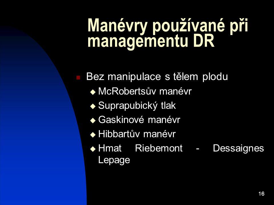 16 Manévry používané při managementu DR Bez manipulace s tělem plodu  McRobertsův manévr  Suprapubický tlak  Gaskinové manévr  Hibbartův manévr 