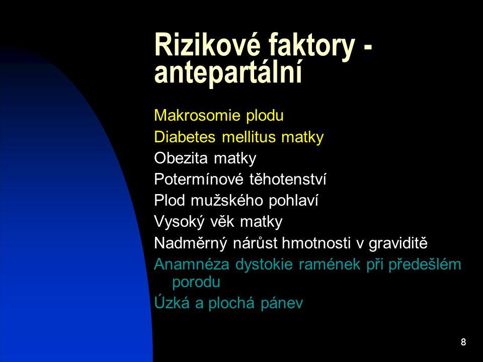 8 Rizikové faktory - antepartální Makrosomie plodu Diabetes mellitus matky Obezita matky Potermínové těhotenství Plod mužského pohlaví Vysoký věk matk