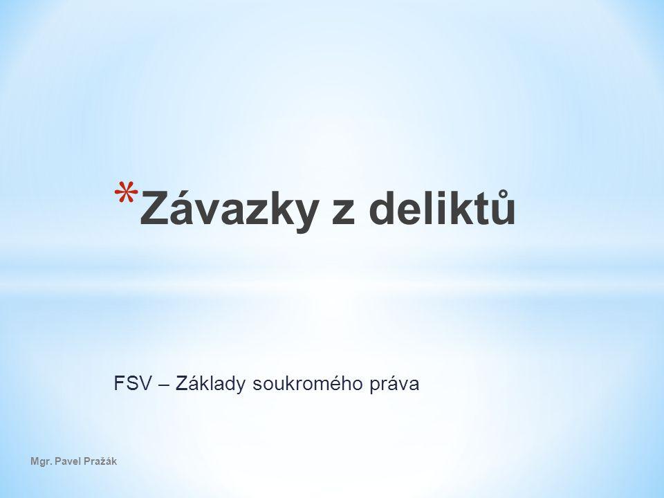 FSV – Základy soukromého práva Mgr. Pavel Pražák * Závazky z deliktů