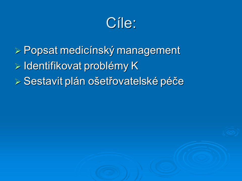 Cíle:  Popsat medicínský management  Identifikovat problémy K  Sestavit plán ošetřovatelské péče