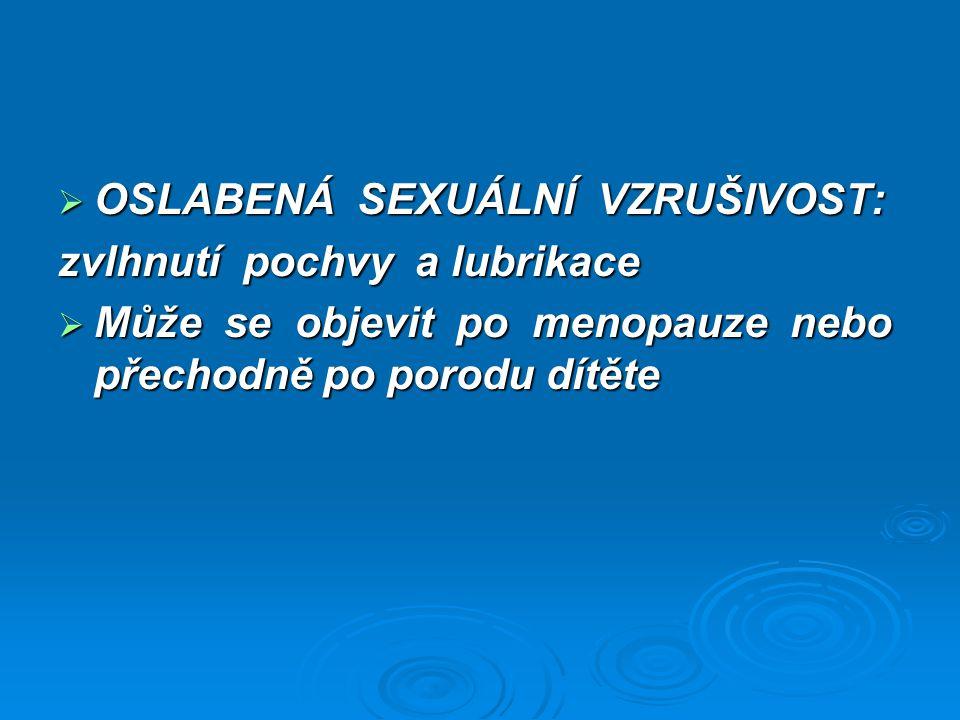  OSLABENÁ SEXUÁLNÍ VZRUŠIVOST: zvlhnutí pochvy a lubrikace  Může se objevit po menopauze nebo přechodně po porodu dítěte