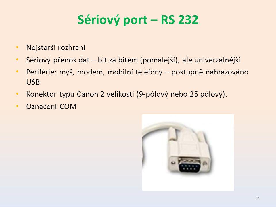 Sériový port – RS 232 Nejstarší rozhraní Sériový přenos dat – bit za bitem (pomalejší), ale univerzálnější Periférie: myš, modem, mobilní telefony – postupně nahrazováno USB Konektor typu Canon 2 velikosti (9-pólový nebo 25 pólový).