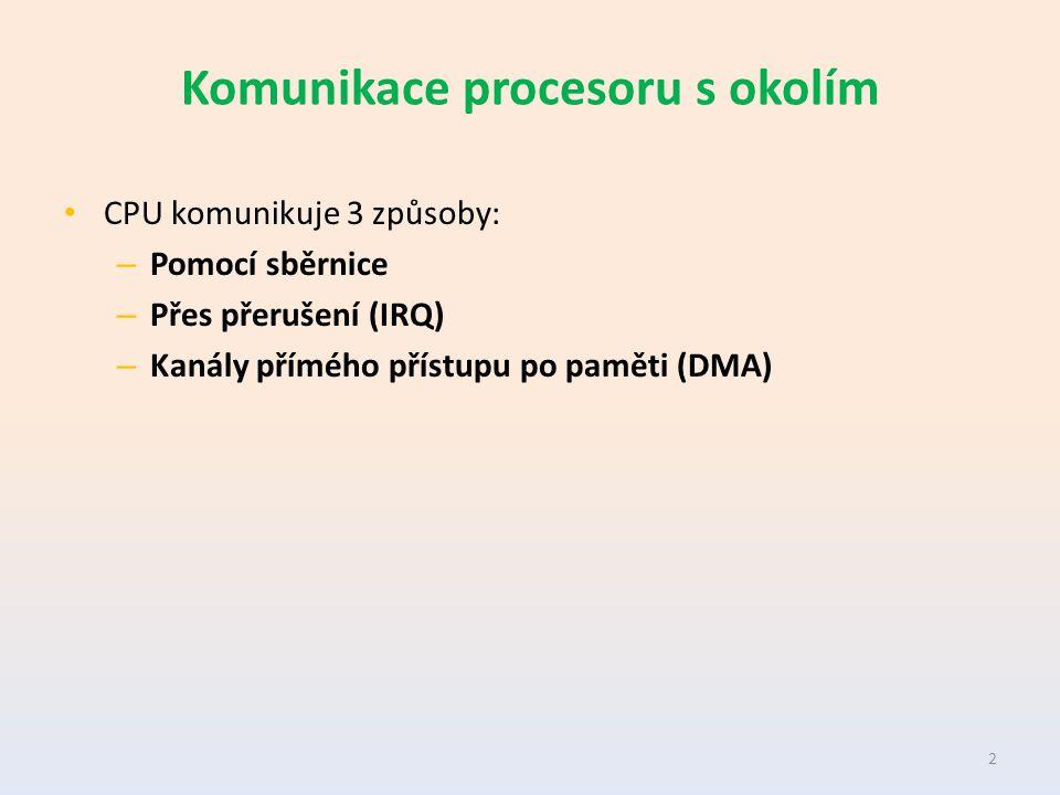 Komunikace procesoru s okolím CPU komunikuje 3 způsoby: – Pomocí sběrnice – Přes přerušení (IRQ) – Kanály přímého přístupu po paměti (DMA) 2