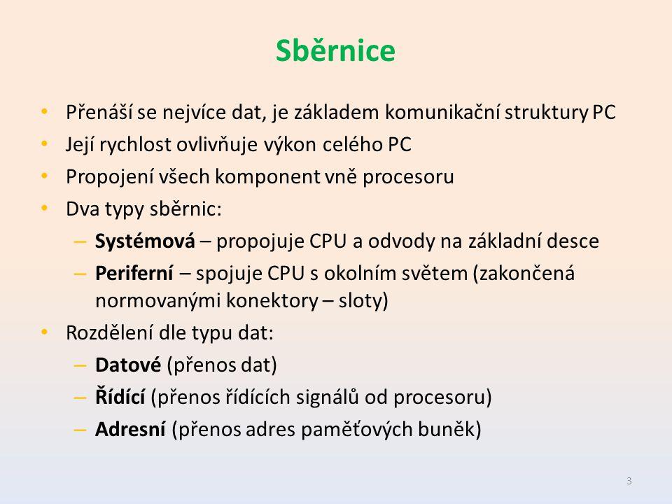 Sběrnice Přenáší se nejvíce dat, je základem komunikační struktury PC Její rychlost ovlivňuje výkon celého PC Propojení všech komponent vně procesoru Dva typy sběrnic: – Systémová – propojuje CPU a odvody na základní desce – Periferní – spojuje CPU s okolním světem (zakončená normovanými konektory – sloty) Rozdělení dle typu dat: – Datové (přenos dat) – Řídící (přenos řídících signálů od procesoru) – Adresní (přenos adres paměťových buněk) 3