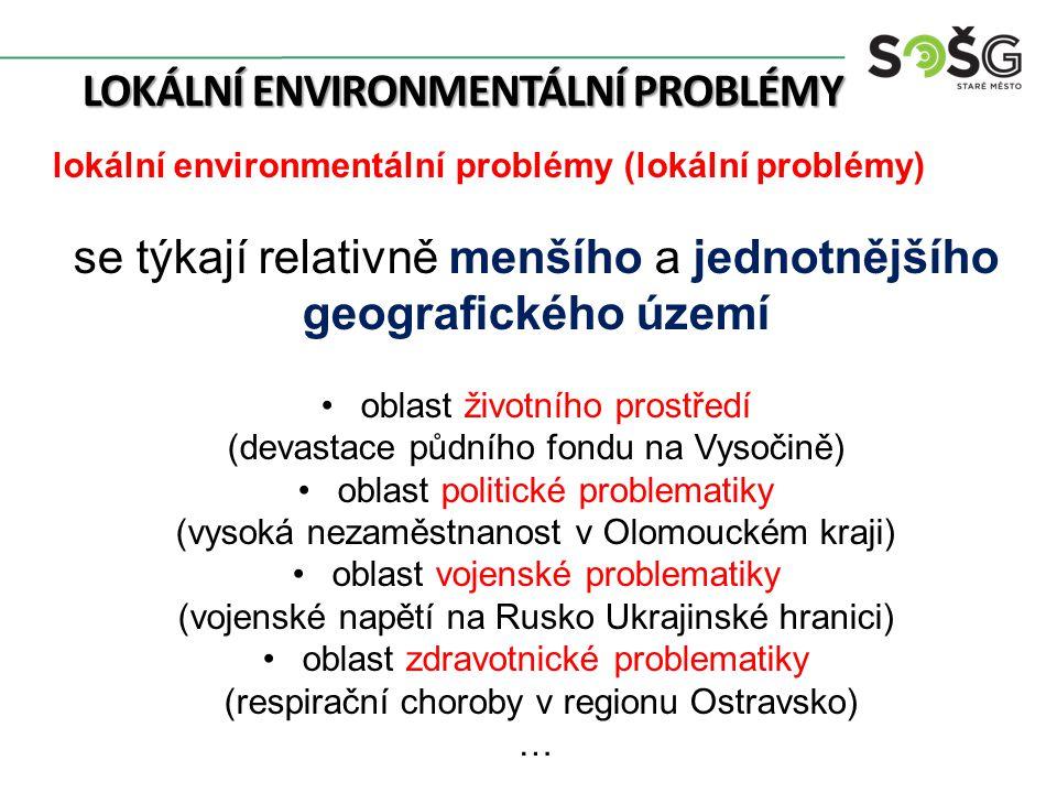 LOKÁLNÍ ENVIRONMENTÁLNÍ PROBLÉMY lokální environmentální problémy (lokální problémy) se týkají relativně menšího a jednotnějšího geografického území o
