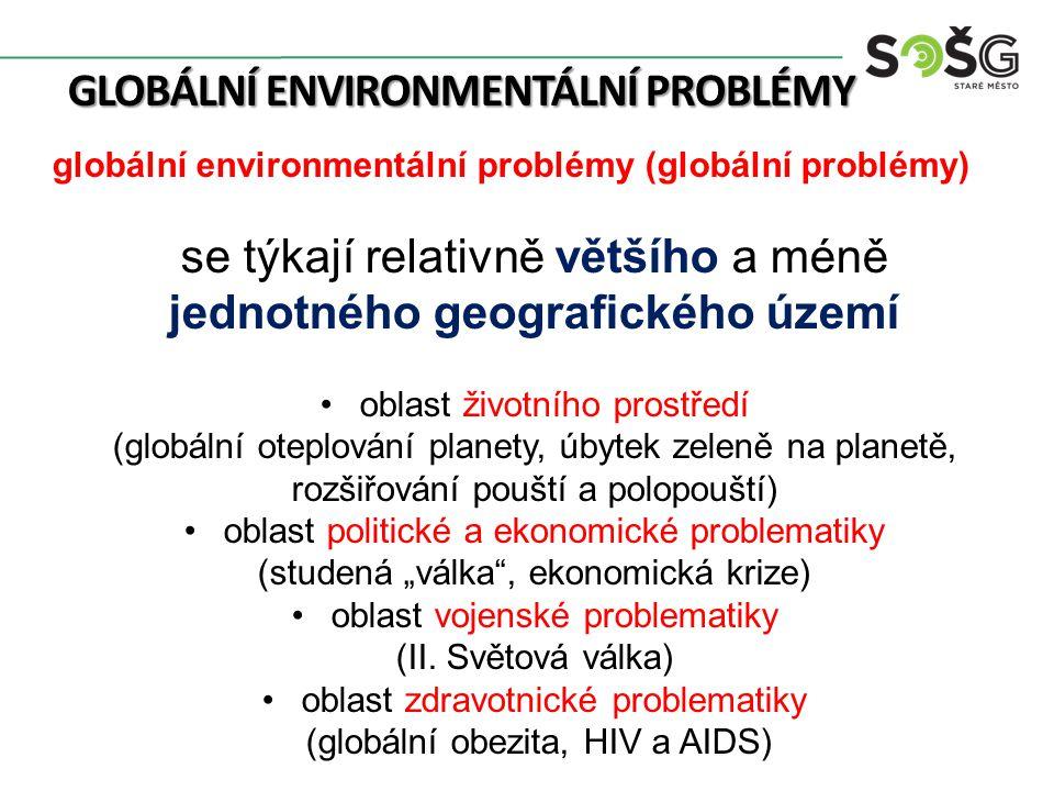 """GLOBÁLNÍ ENVIRONMENTÁLNÍ PROBLÉMY globální environmentální problémy (globální problémy) se týkají relativně většího a méně jednotného geografického území oblast životního prostředí (globální oteplování planety, úbytek zeleně na planetě, rozšiřování pouští a polopouští) oblast politické a ekonomické problematiky (studená """"válka , ekonomická krize) oblast vojenské problematiky (II."""