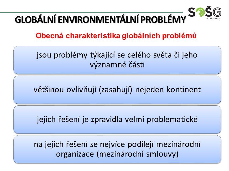 GLOBÁLNÍ ENVIRONMENTÁLNÍ PROBLÉMY Obecná charakteristika globálních problémů jsou problémy týkající se celého světa či jeho významné části většinou ovlivňují (zasahují) nejeden kontinentjejich řešení je zpravidla velmi problematické na jejich řešení se nejvíce podílejí mezinárodní organizace (mezinárodní smlouvy)