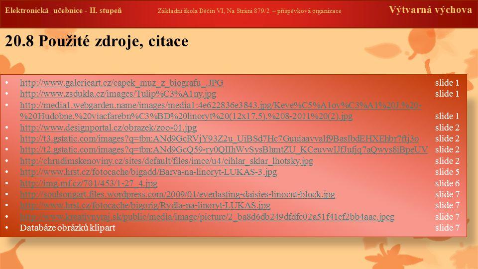 http://www.galerieart.cz/capek_muz_z_biografu_.JPG slide 1 http://www.galerieart.cz/capek_muz_z_biografu_.JPG http://www.zsdukla.cz/images/Tulip%C3%A1ny.jpg slide 1 http://www.zsdukla.cz/images/Tulip%C3%A1ny.jpg http://media1.webgarden.name/images/media1:4e622836e3843.jpg/Keve%C5%A1ov%C3%A1%20J.%20- %20Hudobne,%20viacfarebn%C3%BD%20linoryt%20(12x17,5),%208-2011%20(2).jpg slide 1 http://media1.webgarden.name/images/media1:4e622836e3843.jpg/Keve%C5%A1ov%C3%A1%20J.%20- %20Hudobne,%20viacfarebn%C3%BD%20linoryt%20(12x17,5),%208-2011%20(2).jpg http://www.designportal.cz/obrazek/zoo-01.jpg slide 2 http://www.designportal.cz/obrazek/zoo-01.jpg http://t3.gstatic.com/images?q=tbn:ANd9GcRVjY93Z2u_UiBSd7Hc7Guuiaavvalf9BasIbdEHXEhbr7ftj3oslide 2 http://t3.gstatic.com/images?q=tbn:ANd9GcRVjY93Z2u_UiBSd7Hc7Guuiaavvalf9BasIbdEHXEhbr7ftj3o http://t2.gstatic.com/images?q=tbn:ANd9GcQ59-ry0QIIhWvSysBhmtZU_KCeuvwIJfJufjq7aQwys8iBpeUV slide 2 http://t2.gstatic.com/images?q=tbn:ANd9GcQ59-ry0QIIhWvSysBhmtZU_KCeuvwIJfJufjq7aQwys8iBpeUV http://chrudimskenoviny.cz/sites/default/files/imce/u4/cihlar_sklar_lhotsky.jpg slide 2 http://chrudimskenoviny.cz/sites/default/files/imce/u4/cihlar_sklar_lhotsky.jpg http://www.hrst.cz/fotocache/bigadd/Barva-na-linoryt-LUKAS-3.jpg slide 5 http://www.hrst.cz/fotocache/bigadd/Barva-na-linoryt-LUKAS-3.jpg http://img.mf.cz/701/453/1-27_4.jpg slide 6 http://img.mf.cz/701/453/1-27_4.jpg http://soulsongart.files.wordpress.com/2009/01/everlasting-daisies-linocut-block.jpg slide 7 http://soulsongart.files.wordpress.com/2009/01/everlasting-daisies-linocut-block.jpg http://www.hrst.cz/fotocache/bigorig/Rydla-na-linoryt-LUKAS.jpg slide 7 http://www.hrst.cz/fotocache/bigorig/Rydla-na-linoryt-LUKAS.jpg http://www.kreativnyraj.sk/public/media/image/picture/2_ba8d6db249dfdfc02a51f41ef2bb4aac.jpeg slide 7 http://www.kreativnyraj.sk/public/media/image/picture/2_ba8d6db249dfdfc02a51f41ef2bb4aac.jpeg Databáze obrázků klipartslide 7 20.8 Použité zdroje, citace Elektronická učeb