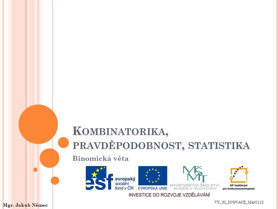 K OMBINATORIKA, PRAVDĚPODOBNOST, STATISTIKA Binomická věta VY_32_INOVACE_M4r0112 Mgr. Jakub Němec