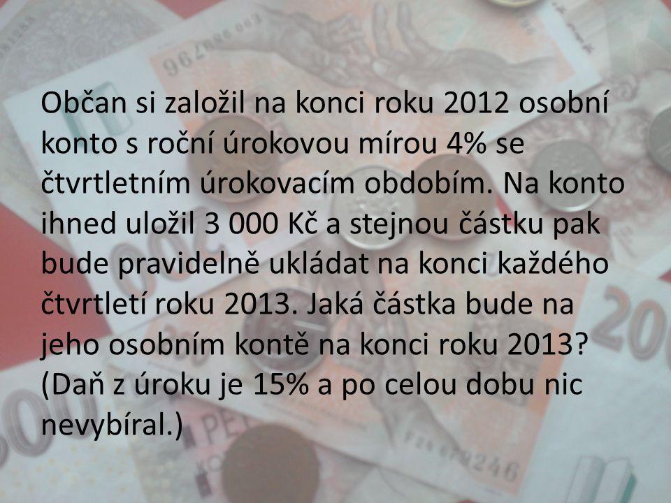 Občan si založil na konci roku 2012 osobní konto s roční úrokovou mírou 4% se čtvrtletním úrokovacím obdobím. Na konto ihned uložil 3 000 Kč a stejnou