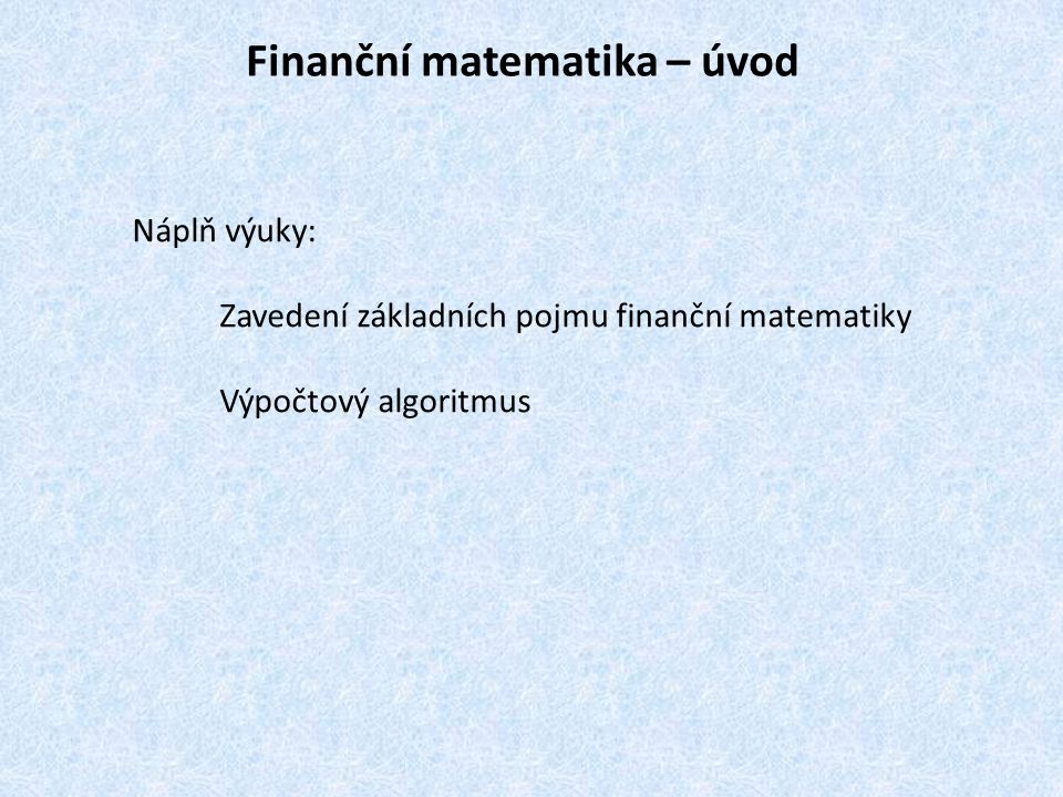 Finanční matematika – úvod Náplň výuky: Zavedení základních pojmu finanční matematiky Výpočtový algoritmus