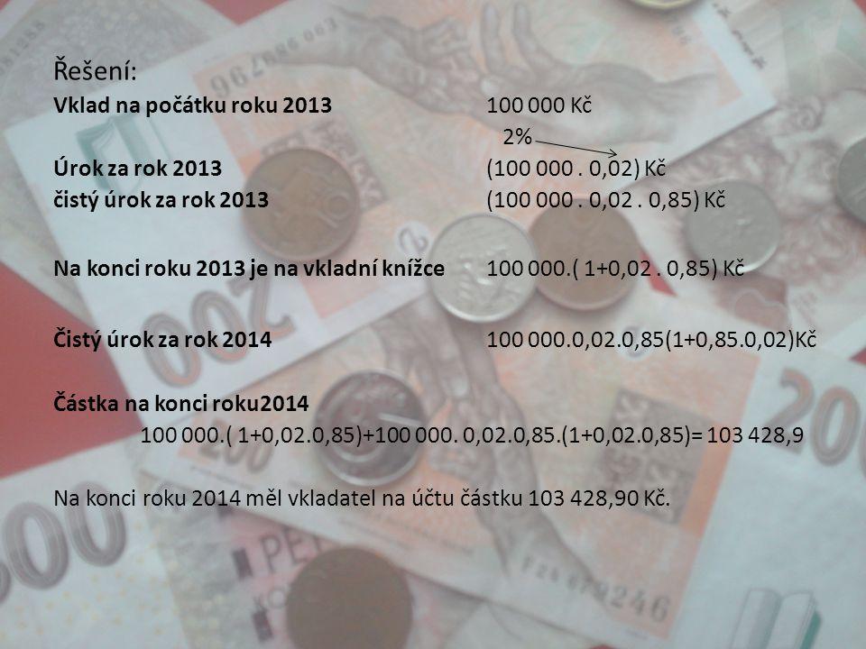 Řešení: Vklad na počátku roku 2013100 000 Kč 2% Úrok za rok 2013(100 000. 0,02) Kč čistý úrok za rok 2013(100 000. 0,02. 0,85) Kč Na konci roku 2013 j