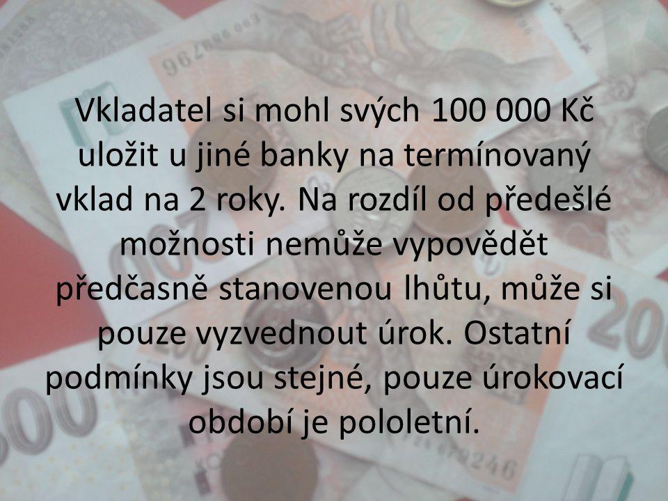 Vkladatel si mohl svých 100 000 Kč uložit u jiné banky na termínovaný vklad na 2 roky. Na rozdíl od předešlé možnosti nemůže vypovědět předčasně stano