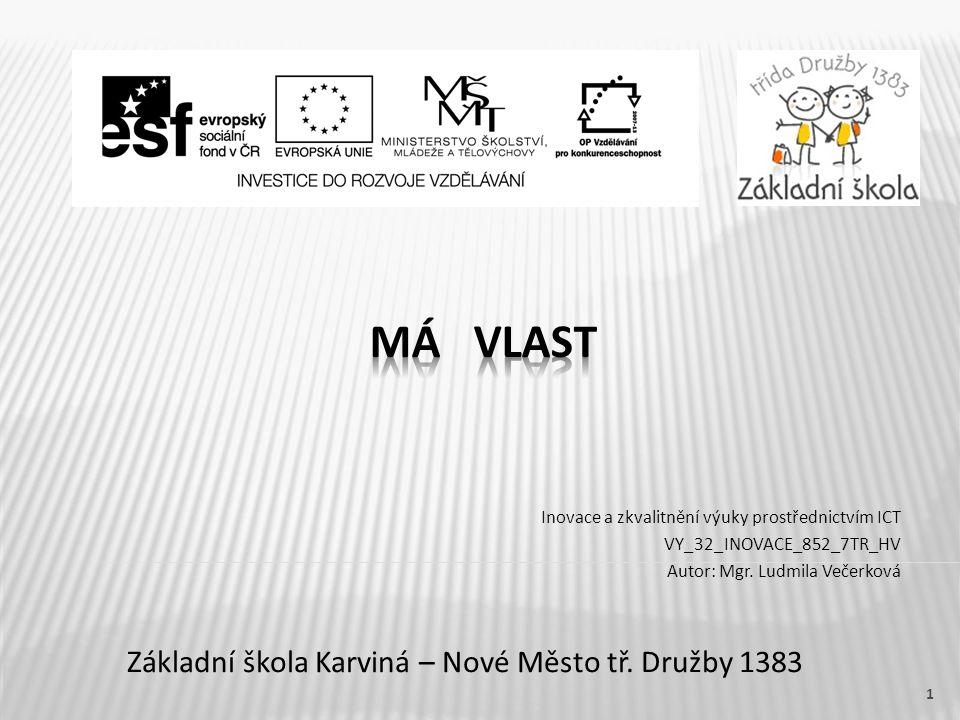 Název vzdělávacího materiáluMá vlast Číslo vzdělávacího materiáluVY_32_INOVACE_852_7TR_HV Číslo šablonyIII/2 AutorVečerková Ludmila, Mgr.