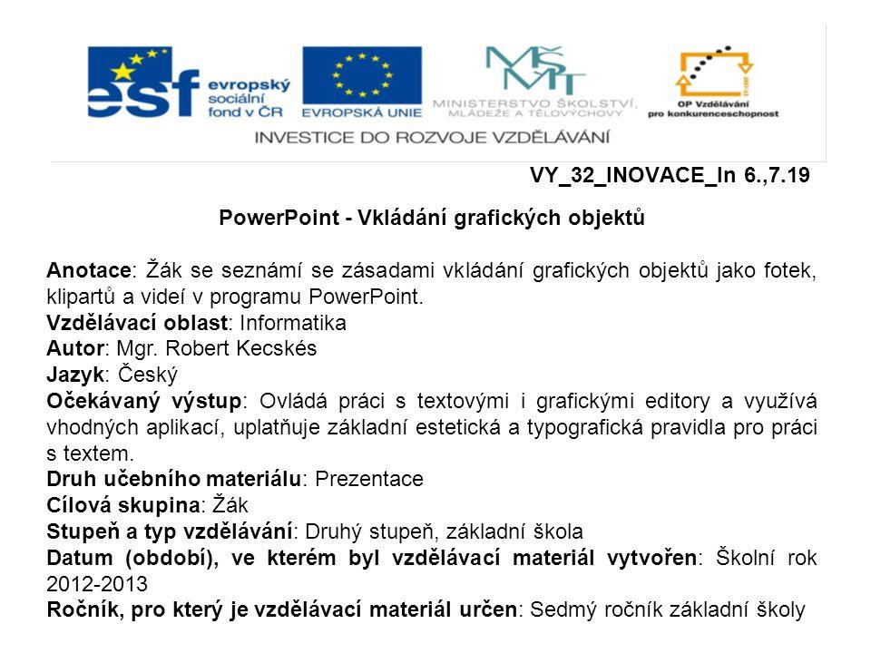 VY_32_INOVACE_In 6.,7.19 PowerPoint - Vkládání grafických objektů Anotace: Žák se seznámí se zásadami vkládání grafických objektů jako fotek, klipartů a videí v programu PowerPoint.