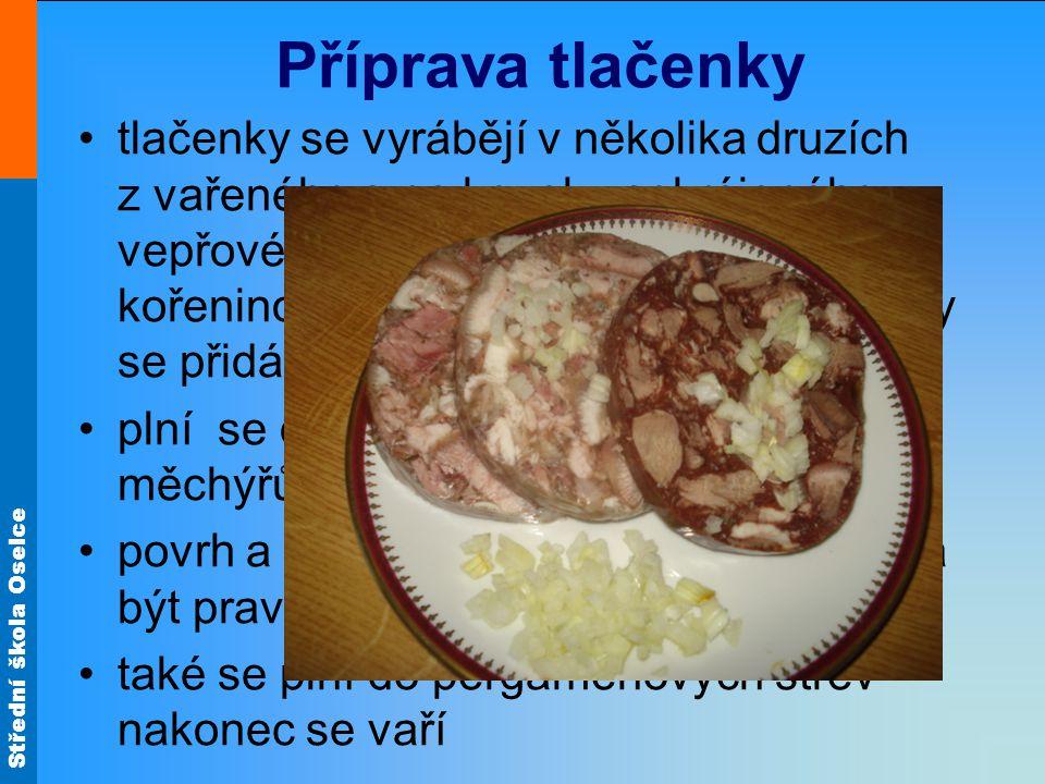 Střední škola Oselce Příprava tlačenky tlačenky se vyrábějí v několika druzích z vařeného a na kousky pokrájeného vepřového masa, hlav, jazyků a kořen